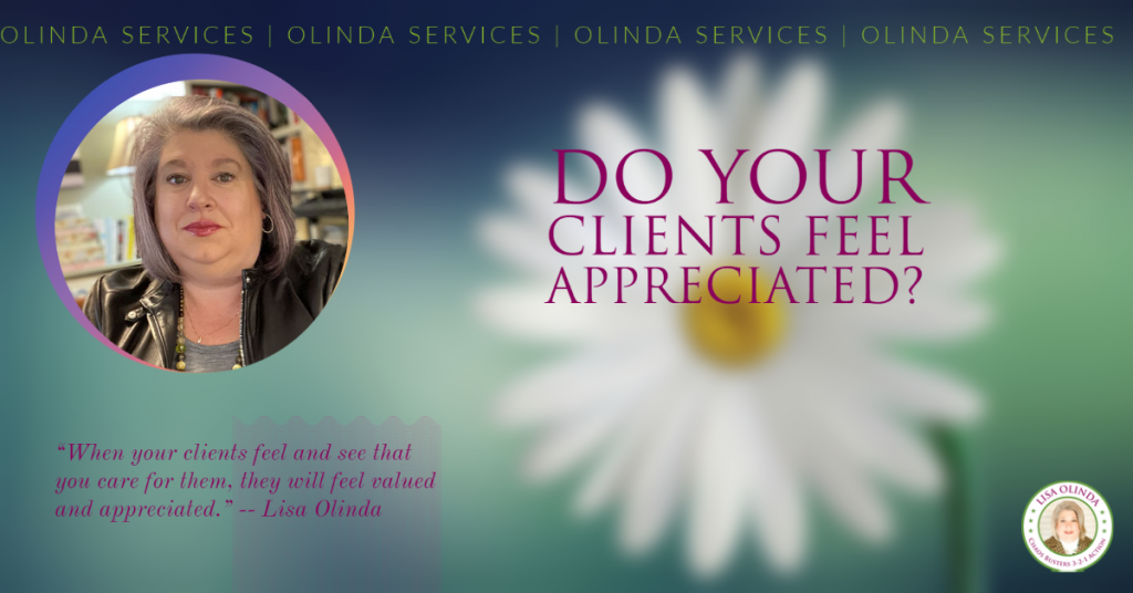 When your clients feel and see that you care for them, they will feel valued and appreciated. -- Lisa Olinda